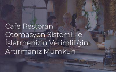 Cafe Restoran Otomasyon Sistemi ile İşletmenizin Verimliliğini Artırmanız Mümkün
